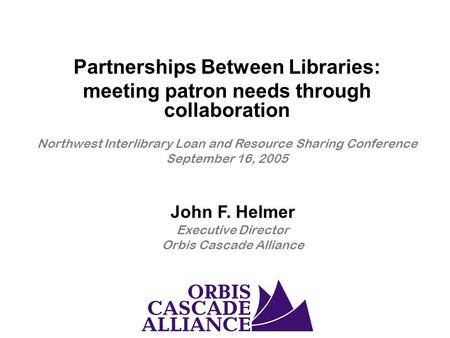 John F. Helmer Executive Director Orbis Cascade Alliance Partnerships Between Libraries: meeting patron needs through collaboration Northwest Interlibrary.