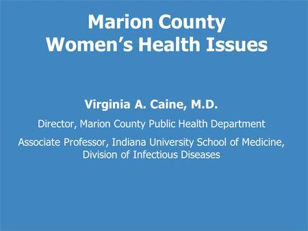 Marion County Women's Health Issues Virginia A. Caine, M.D. Director, Marion County Public Health Department Associate Professor, Indiana University School.
