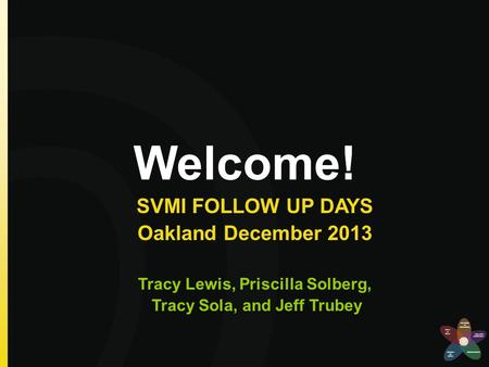 Welcome! SVMI FOLLOW UP DAYS Oakland December 2013 Tracy Lewis, Priscilla Solberg, Tracy Sola, and Jeff Trubey.