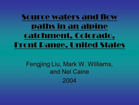 Source waters and flow paths in an alpine catchment, Colorado, Front Range, United States Fengjing Liu, Mark W. Williams, and Nel Caine 2004.