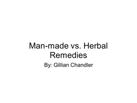 Man-made vs. Herbal Remedies By: Gillian Chandler.
