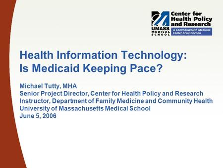 Health Information Technology: Is Medicaid Keeping Pace? Michael Tutty, MHA Senior Project Director, Center for Health Policy and Research Instructor,