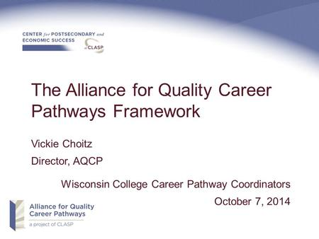 The Alliance for Quality Career Pathways Framework Vickie Choitz Director, AQCP Wisconsin College Career Pathway Coordinators October 7, 2014.
