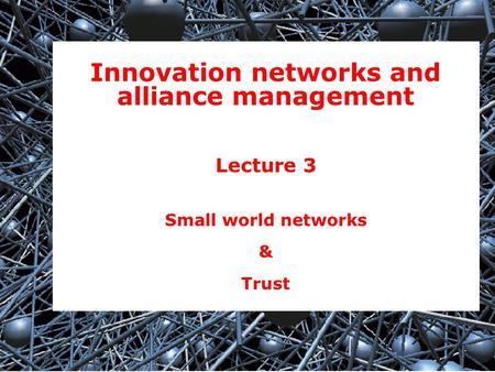 1 Innovation networks and alliance management Lecture 3 Small world networks & Trust.