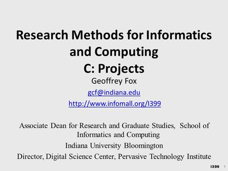 I399 1 Research Methods for Informatics and Computing C: Projects Geoffrey Fox  Associate Dean for Research.