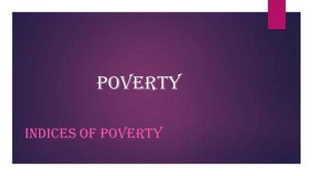POVERTY INDICES OF POVERTY. Objectives  Define the term poverty  Indices of poverty  The effect of poverty  relationship between poverty and population.