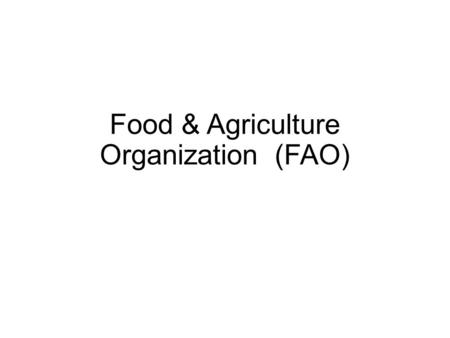 Food & Agriculture Organization (FAO). Who they are An intergovernmental organization, FAO has 194 Member Nations, two associate members and one member.