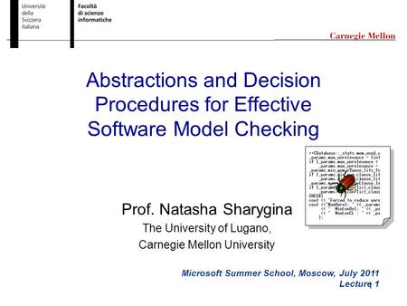 1 Abstractions and Decision Procedures for Effective Software Model Checking Microsoft Summer School, Moscow, July 2011 Lecture 1 Prof. Natasha Sharygina.