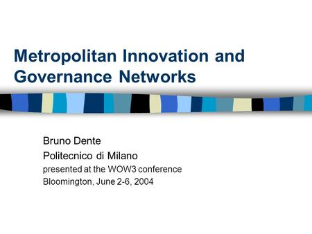 Metropolitan Innovation and Governance Networks Bruno Dente Politecnico di Milano presented at the WOW3 conference Bloomington, June 2-6, 2004.