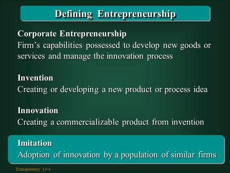 Transparency 13-1 Corporate Entrepreneurship Firm's capabilities possessed to develop new goods or services and manage the innovation process Invention.