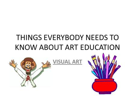 THINGS EVERYBODY NEEDS TO KNOW ABOUT ART EDUCATION VISUAL ART.
