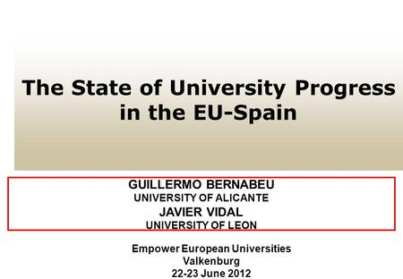 The State of University Progress in the EU-Spain GUILLERMO BERNABEU UNIVERSITY OF ALICANTE JAVIER VIDAL UNIVERSITY OF LEON Empower European Universities.