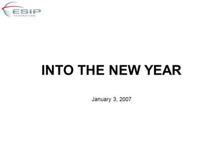 INTO THE NEW YEAR January 3, 2007. Objectives Reaffirm principles –China's interest in exploring ESIP structure prompted review of ESIP evolution (more.