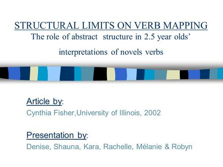 STRUCTURAL LIMITS ON VERB MAPPING The role of abstract structure in 2.5 year olds' interpretations of novels verbs Article by : Cynthia Fisher,University.