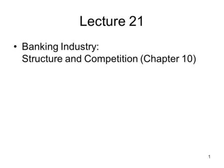 1 Lecture 21 Banking Industry: Structure and Competition (Chapter 10)