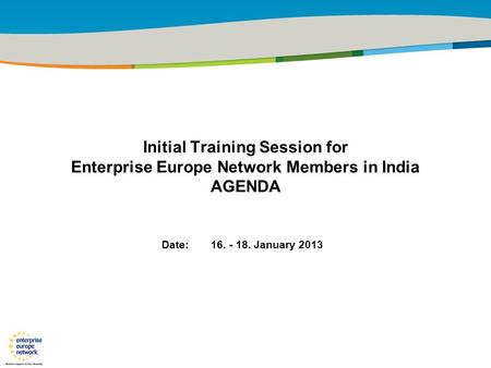 29 January 2010 Initial Training Session for Enterprise Europe Network Members in India AGENDA Date: 16. - 18. January 2013.