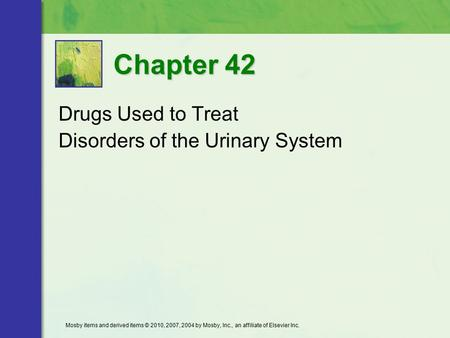 Drugs Used to Treat Disorders of the Urinary System Chapter 42 Mosby items and derived items © 2010, 2007, 2004 by Mosby, Inc., an affiliate of Elsevier.