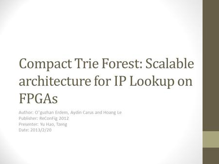 Compact Trie Forest: Scalable architecture for IP Lookup on FPGAs Author: O˘guzhan Erdem, Aydin Carus and Hoang Le Publisher: ReConFig 2012 Presenter: