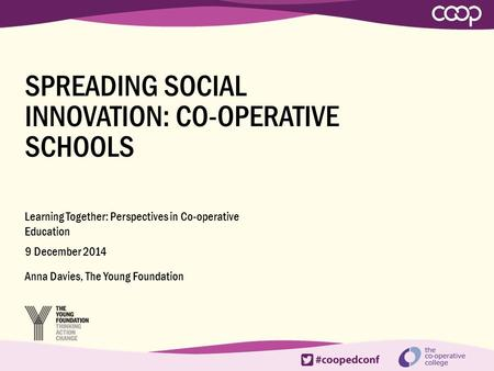 SPREADING SOCIAL INNOVATION: CO-OPERATIVE SCHOOLS Learning Together: Perspectives in Co-operative Education 9 December 2014 Anna Davies, The Young Foundation.
