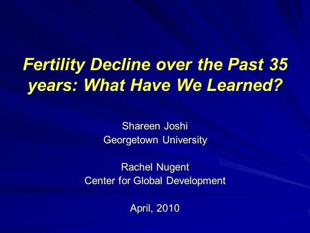 Fertility Decline over the Past 35 years: What Have We Learned? Shareen Joshi Georgetown University Rachel Nugent Center for Global Development April,
