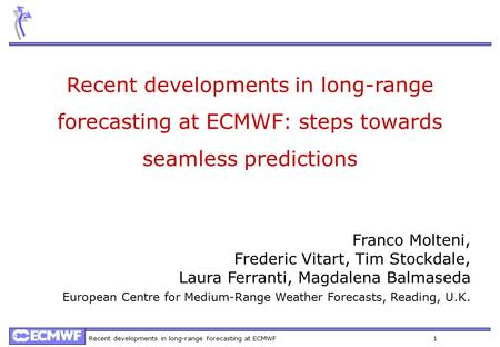 Recent developments in long-range forecasting at ECMWF 1 Recent developments in long-range forecasting at ECMWF: steps towards seamless predictions Franco.