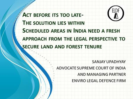 A CT BEFORE ITS TOO LATE - T HE SOLUTION LIES WITHIN S CHEDULED AREAS IN I NDIA NEED A FRESH APPROACH FROM THE LEGAL PERSPECTIVE TO SECURE LAND AND FOREST.