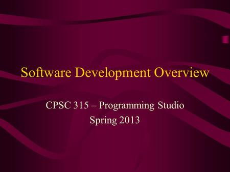 Software Development Overview CPSC 315 – Programming Studio Spring 2013.