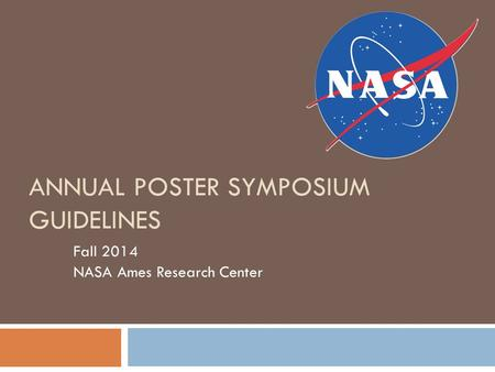 ANNUAL POSTER SYMPOSIUM GUIDELINES Fall 2014 NASA Ames Research Center.