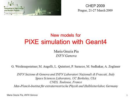 Maria Grazia Pia, INFN Genova 1 New models for PIXE simulation with Geant4 CHEP 2009 Prague, 21-27 March 2009 Maria Grazia Pia INFN Genova G. Weidenspointner,