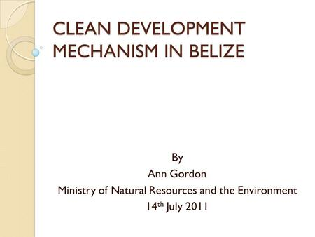 CLEAN DEVELOPMENT MECHANISM IN BELIZE By Ann Gordon Ministry of Natural Resources and the Environment 14 th July 2011.