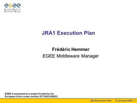 JRA Execution Plan 13 January 2003 - 1 JRA1 Execution Plan Frédéric Hemmer EGEE Middleware Manager EGEE is proposed as a project funded by the European.