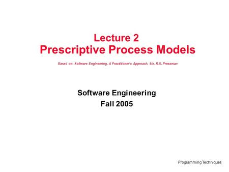Programming Techniques Lecture 2 Prescriptive Process Models Based on: Software Engineering, A Practitioner's Approach, 6/e, R.S. Pressman Software Engineering.