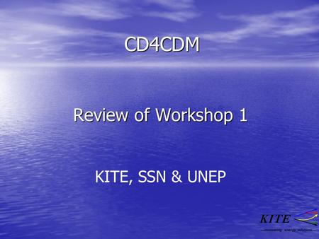 CD4CDM Review of Workshop 1 ….innovating energy solutions…. KITE, SSN & UNEP.
