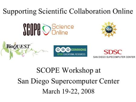 Supporting Scientific Collaboration Online SCOPE Workshop at San Diego Supercomputer Center March 19-22, 2008.