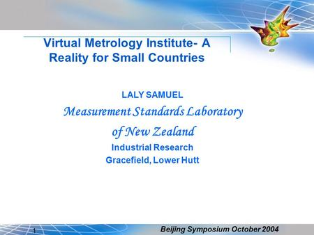 Beijing Symposium October 2004 1 Virtual Metrology Institute- A Reality for Small Countries LALY SAMUEL Measurement Standards Laboratory of New Zealand.