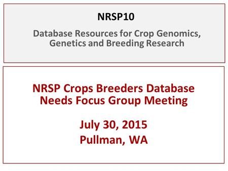 NRSP10 Database Resources for Crop Genomics, Genetics and Breeding Research NRSP Crops Breeders Database Needs Focus Group Meeting July 30, 2015 Pullman,