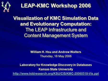 LEAP-KMC Workshop 2006 Visualization of KMC Simulation Data and Evolutionary Computation: The LEAP Infrastructure and Content Management System William.