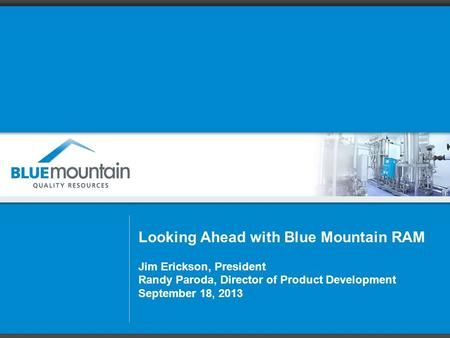 Looking Ahead with Blue Mountain RAM Jim Erickson, President Randy Paroda, Director of Product Development September 18, 2013.