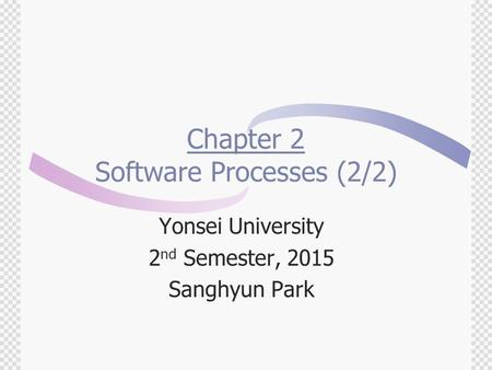 Chapter 2 Software Processes (2/2) Yonsei University 2 nd Semester, 2015 Sanghyun Park.