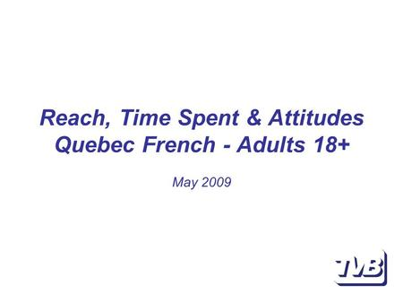 Reach, Time Spent & Attitudes Quebec French - Adults 18+ May 2009.