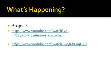  Projects  https://www.youtube.com/watch?v=- mQZqKLiMIg&feature=youtu.be https://www.youtube.com/watch?v=- mQZqKLiMIg&feature=youtu.be  https://www.youtube.com/watch?v=3t6bLugtJkQ.