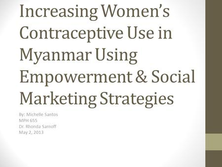 Increasing Women's Contraceptive Use in Myanmar Using Empowerment & Social Marketing Strategies By: Michelle Santos MPH 655 Dr. Rhonda Sarnoff May 2, 2013.