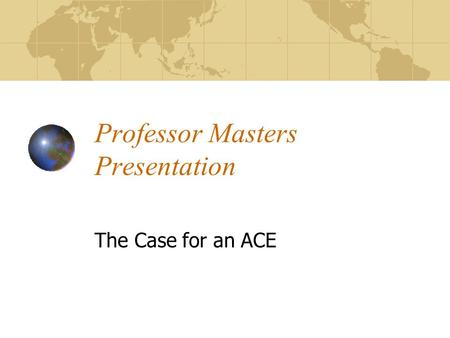 Professor Masters Presentation The Case for an ACE.