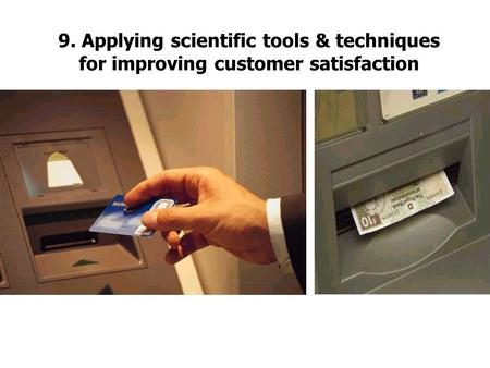 9. Applying scientific tools & techniques for improving customer satisfaction.