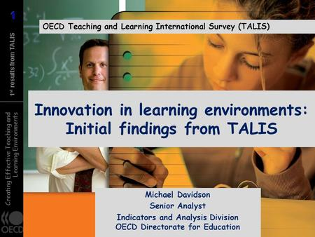 Creating Effective Teaching and Learning Environments 1 st results from TALIS Innovation in learning environments: Initial findings from TALIS OECD Teaching.