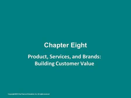 Chapter Eight Product, Services, and Brands: Building Customer Value Copyright ©2014 by Pearson Education, Inc. All rights reserved.