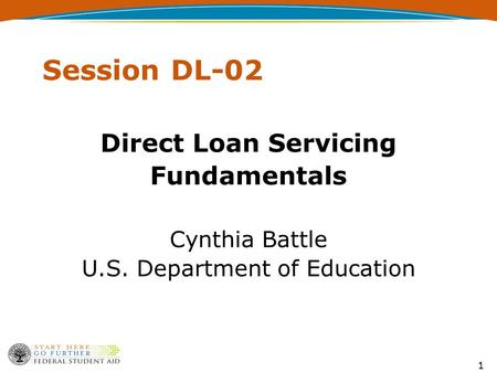 1 Session DL-02 Direct Loan Servicing Fundamentals Cynthia Battle U.S. Department of Education.