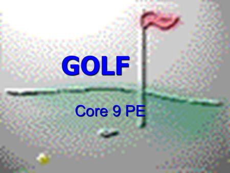 GOLF GOLF Core 9 PE. SAFETY ONLY GET THE CLUB YOU ARE TOLD TO GET. ONLY GET THE CLUB YOU ARE TOLD TO GET. ONLY SWING WHEN YOU ARE TOLD TO. ONLY SWING.