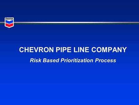 CHEVRON PIPE LINE COMPANY Risk Based Prioritization Process.