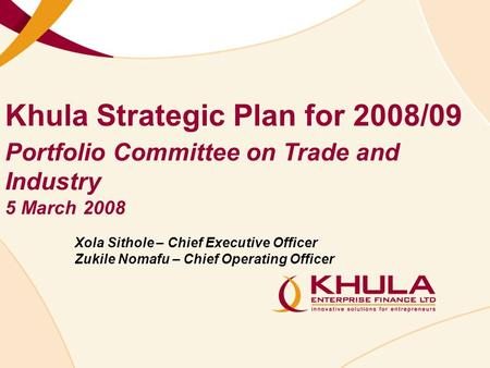 Khula Strategic Plan for 2008/09 Xola Sithole – Chief Executive Officer Zukile Nomafu – Chief Operating Officer Portfolio Committee on Trade and Industry.